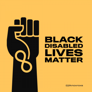 "[graphic of the black power fist against a yellow background with the infinity symbol and the words ""Black Disabled Lives Matter"" down the wrist. Design by @jtknoxroxs]"