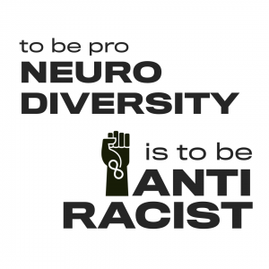 "[graphic of the black power power fist against a white background with the infinity symbol and the words, ""To be pro-neurodiversity is to be anti-racist."" Design by @jtknoxroxs]"